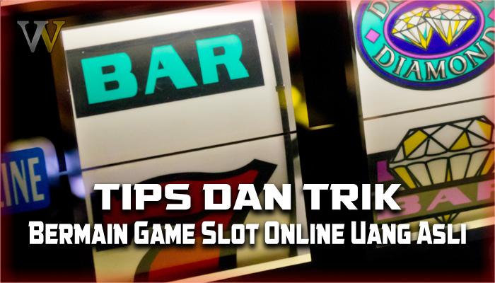 Tips Dan Trik Cara Bermain Game Slot Online Uang Asli